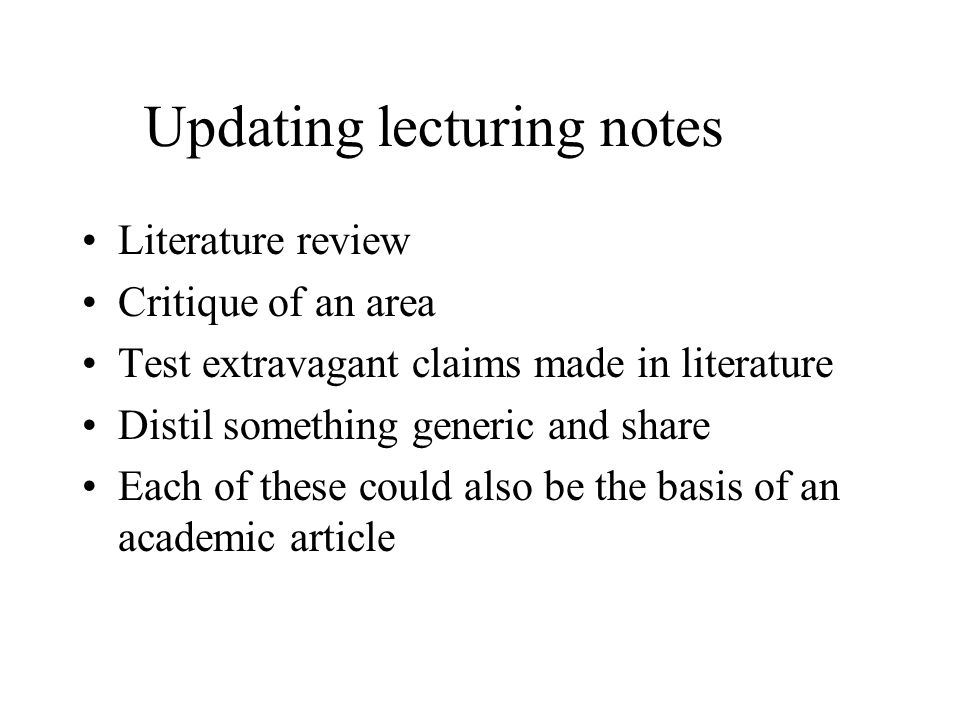 Updating lecturing notes Literature review Critique of an area Test extravagant claims made in literature Distil something generic and share Each of these could also be the basis of an academic article
