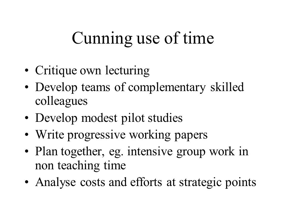 Cunning use of time Critique own lecturing Develop teams of complementary skilled colleagues Develop modest pilot studies Write progressive working papers Plan together, eg.