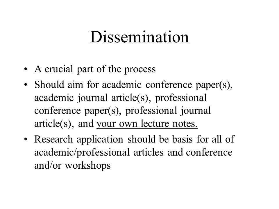 Dissemination A crucial part of the process Should aim for academic conference paper(s), academic journal article(s), professional conference paper(s)