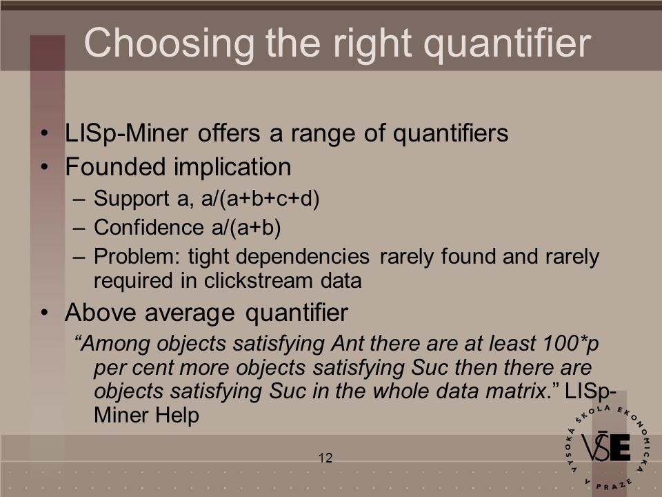 12 Choosing the right quantifier LISp-Miner offers a range of quantifiers Founded implication –Support a, a/(a+b+c+d) –Confidence a/(a+b) –Problem: tight dependencies rarely found and rarely required in clickstream data Above average quantifier Among objects satisfying Ant there are at least 100*p per cent more objects satisfying Suc then there are objects satisfying Suc in the whole data matrix. LISp- Miner Help