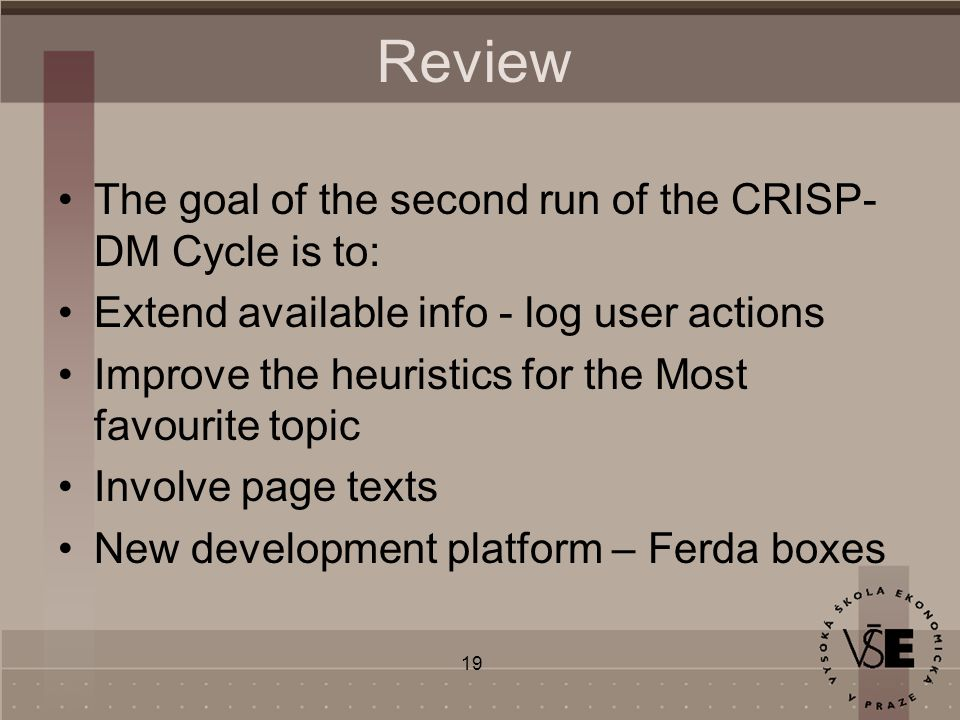 19 Review The goal of the second run of the CRISP- DM Cycle is to: Extend available info - log user actions Improve the heuristics for the Most favourite topic Involve page texts New development platform – Ferda boxes