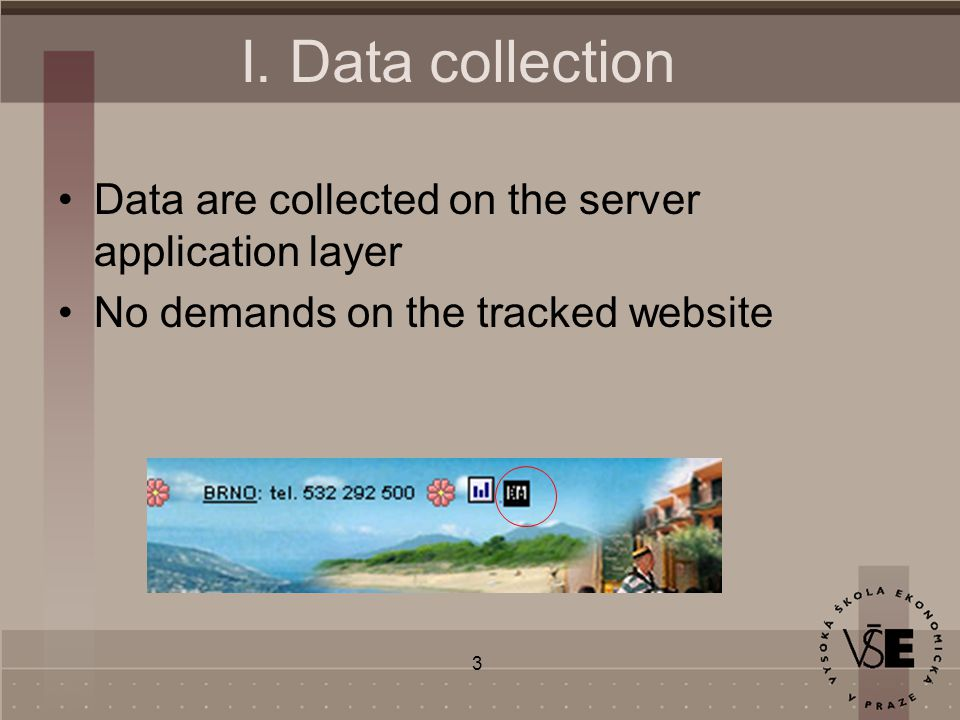 3 I. Data collection Data are collected on the server application layer No demands on the tracked website
