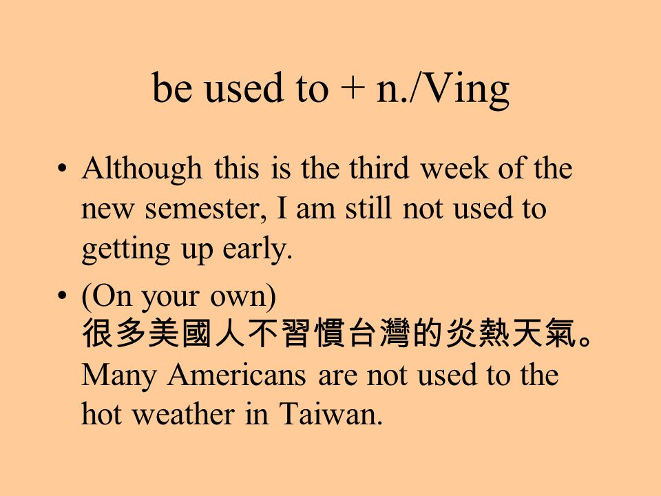 be used to + n./Ving Although this is the third week of the new semester, I am still not used to getting up early. (On your own) 很多美國人不習慣台灣的炎熱天氣。 Many