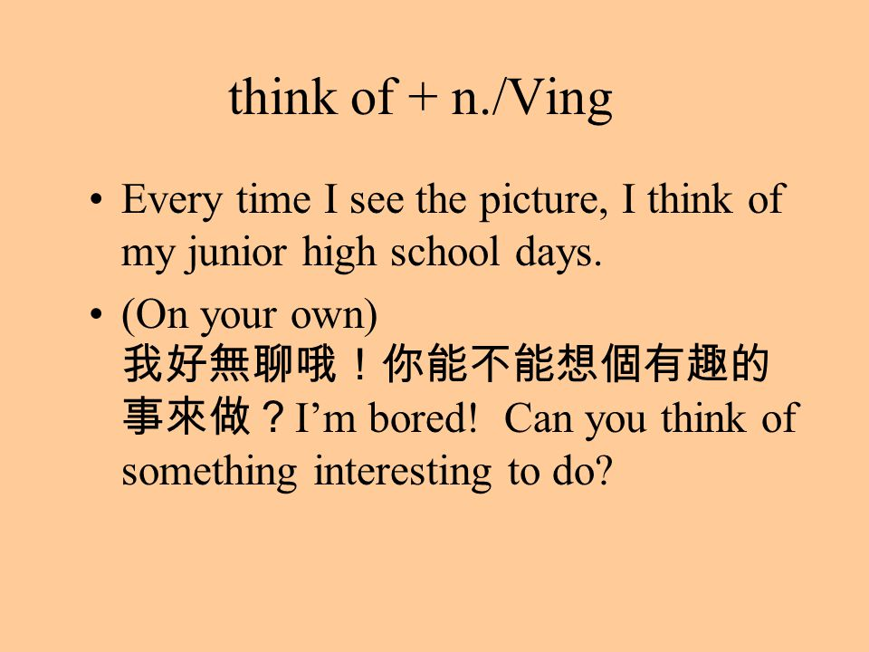 think of + n./Ving Every time I see the picture, I think of my junior high school days. (On your own) 我好無聊哦!你能不能想個有趣的 事來做? I'm bored! Can you think of