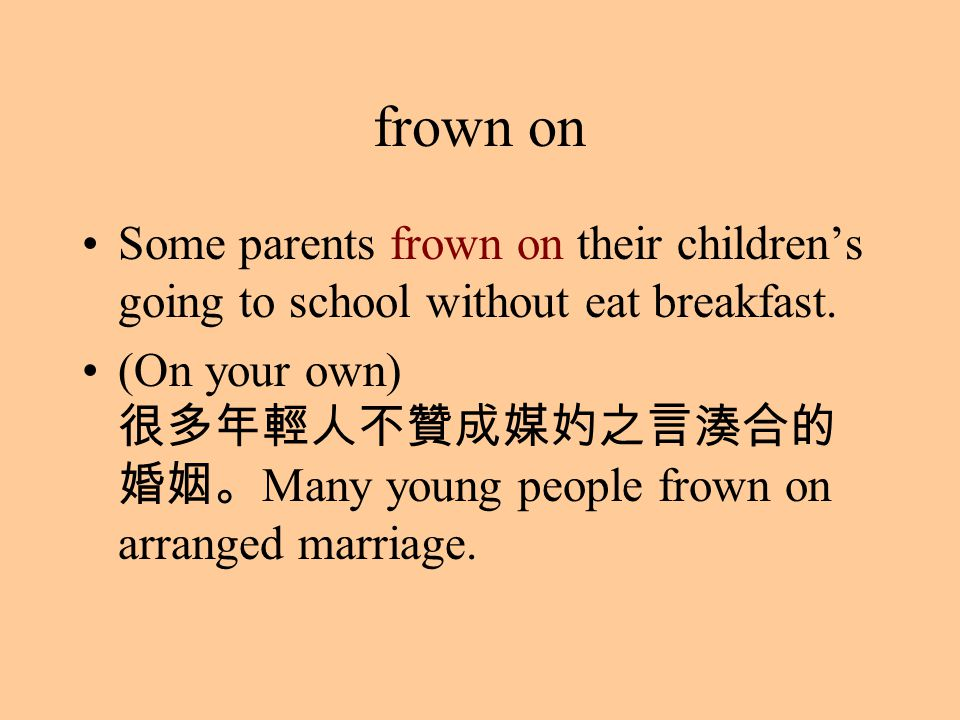 frown on Some parents frown on their children's going to school without eat breakfast. (On your own) 很多年輕人不贊成媒妁之言湊合的 婚姻。 Many young people frown on ar