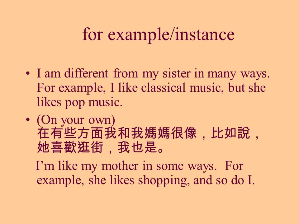 for example/instance I am different from my sister in many ways. For example, I like classical music, but she likes pop music. (On your own) 在有些方面我和我媽