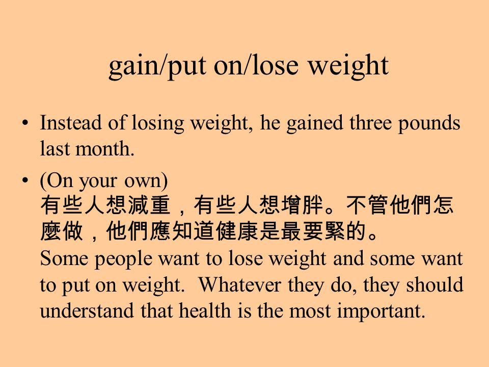 gain/put on/lose weight Instead of losing weight, he gained three pounds last month.