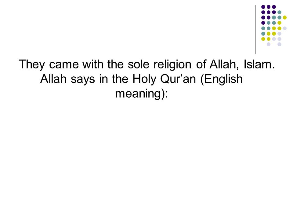 They came with the sole religion of Allah, Islam. Allah says in the Holy Qur'an (English meaning):