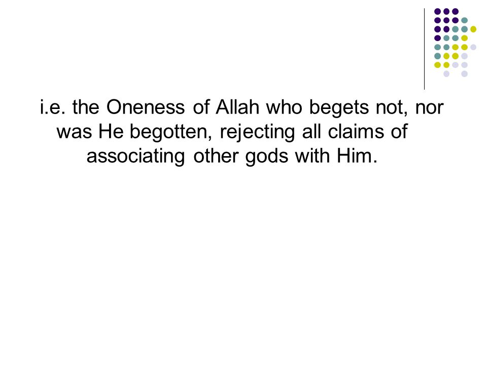 i.e. the Oneness of Allah who begets not, nor was He begotten, rejecting all claims of associating other gods with Him.