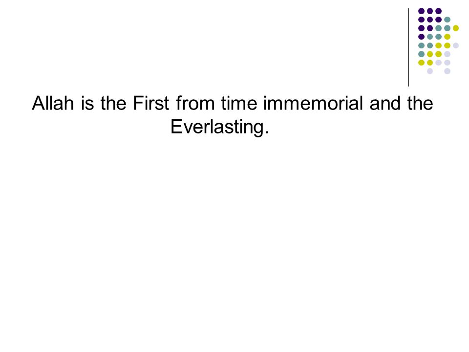 Allah is the First from time immemorial and the Everlasting.