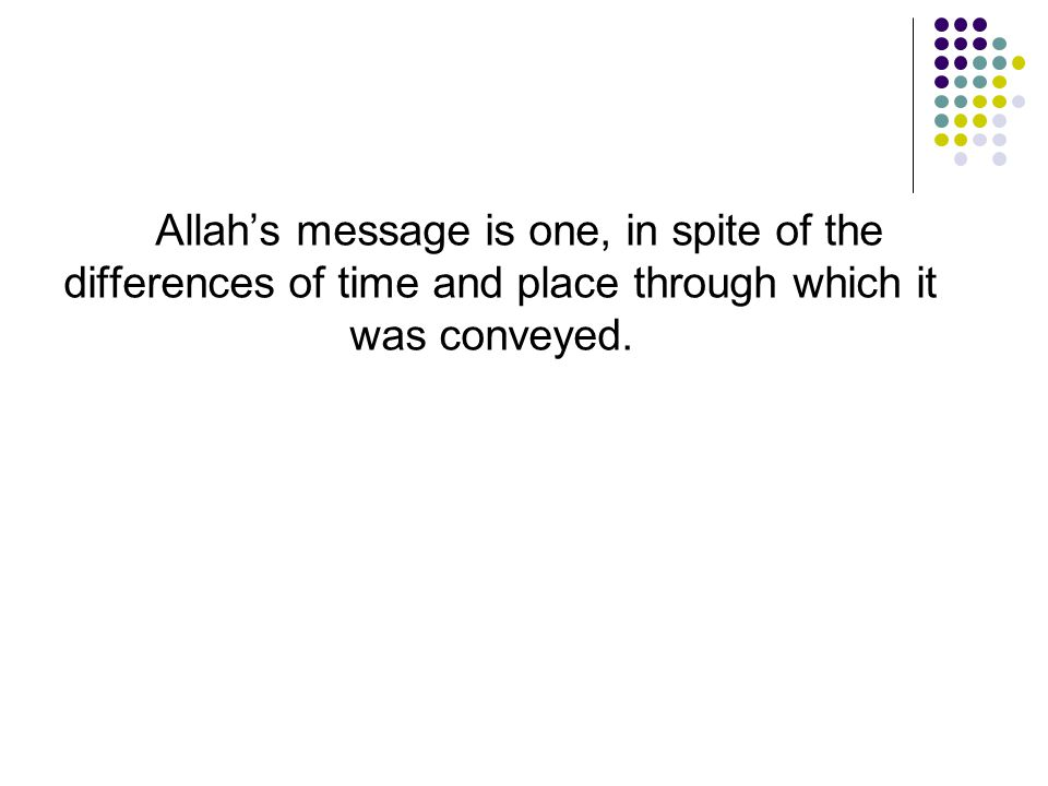 Allah's message is one, in spite of the differences of time and place through which it was conveyed.