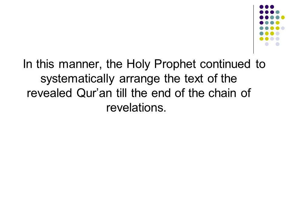 In this manner, the Holy Prophet continued to systematically arrange the text of the revealed Qur'an till the end of the chain of revelations.