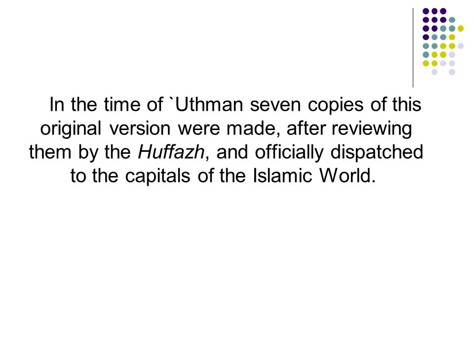In the time of `Uthman seven copies of this original version were made, after reviewing them by the Huffazh, and officially dispatched to the capitals