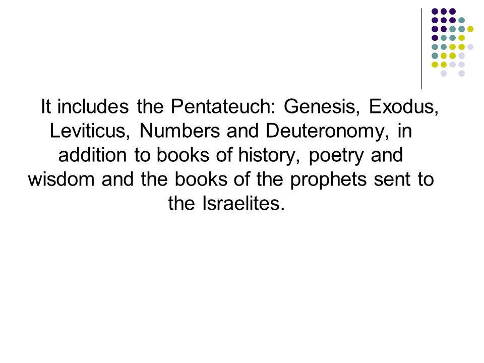 It includes the Pentateuch: Genesis, Exodus, Leviticus, Numbers and Deuteronomy, in addition to books of history, poetry and wisdom and the books of t
