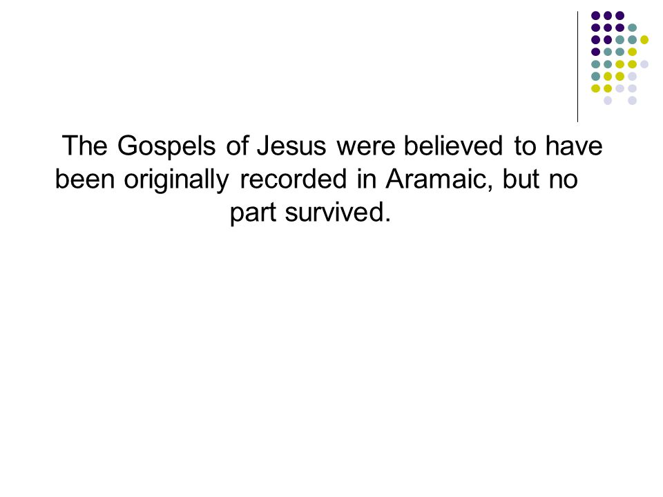 The Gospels of Jesus were believed to have been originally recorded in Aramaic, but no part survived.