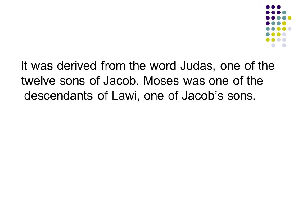 It was derived from the word Judas, one of the twelve sons of Jacob. Moses was one of the descendants of Lawi, one of Jacob's sons.