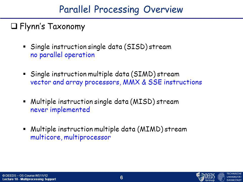 © DEEDS – OS Course WS11/12 Lecture 10 - Multiprocessing Support 6 Parallel Processing Overview  Flynn's Taxonomy  Single instruction single data (SISD) stream no parallel operation  Single instruction multiple data (SIMD) stream vector and array processors, MMX & SSE instructions  Multiple instruction single data (MISD) stream never implemented  Multiple instruction multiple data (MIMD) stream multicore, multiprocessor