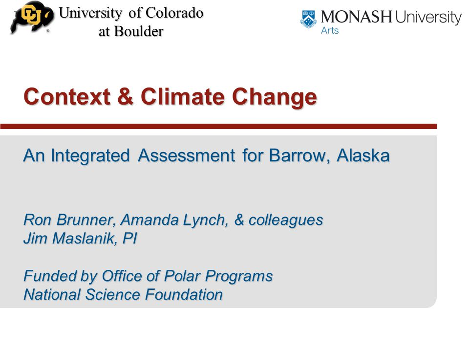 University of Colorado at Boulder An Integrated Assessment for Barrow, Alaska Ron Brunner, Amanda Lynch, & colleagues Jim Maslanik, PI Funded by Office of Polar Programs National Science Foundation Context & Climate Change