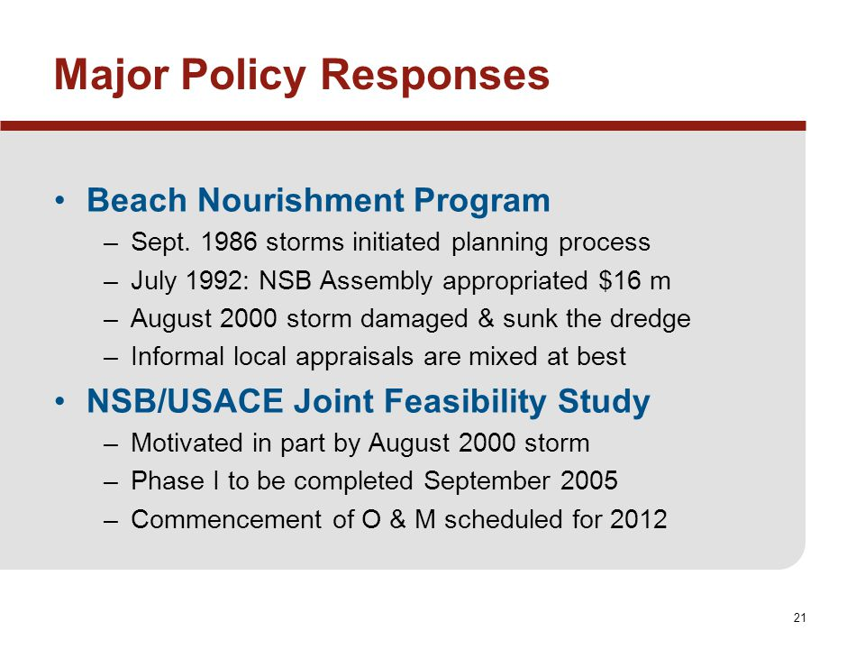 21 Major Policy Responses Beach Nourishment Program –Sept. 1986 storms initiated planning process –July 1992: NSB Assembly appropriated $16 m –August