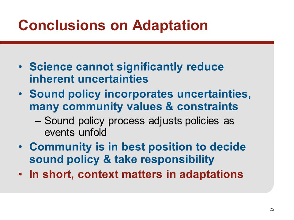 25 Conclusions on Adaptation Science cannot significantly reduce inherent uncertainties Sound policy incorporates uncertainties, many community values & constraints –Sound policy process adjusts policies as events unfold Community is in best position to decide sound policy & take responsibility In short, context matters in adaptations