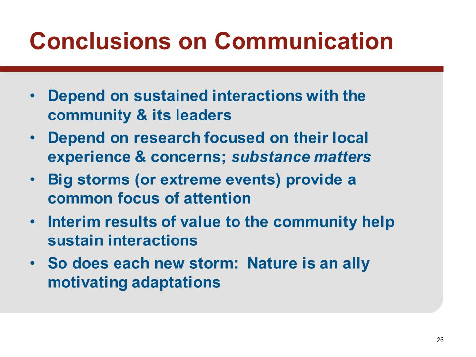 26 Conclusions on Communication Depend on sustained interactions with the community & its leaders Depend on research focused on their local experience & concerns; substance matters Big storms (or extreme events) provide a common focus of attention Interim results of value to the community help sustain interactions So does each new storm: Nature is an ally motivating adaptations
