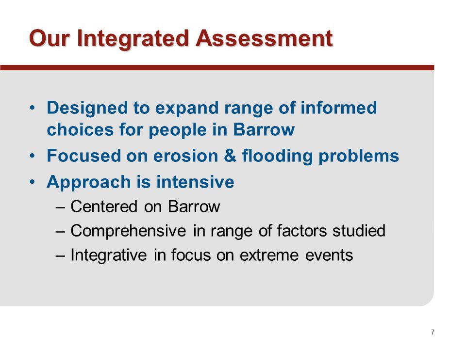 7 Our Integrated Assessment Designed to expand range of informed choices for people in Barrow Focused on erosion & flooding problems Approach is intensive –Centered on Barrow –Comprehensive in range of factors studied –Integrative in focus on extreme events