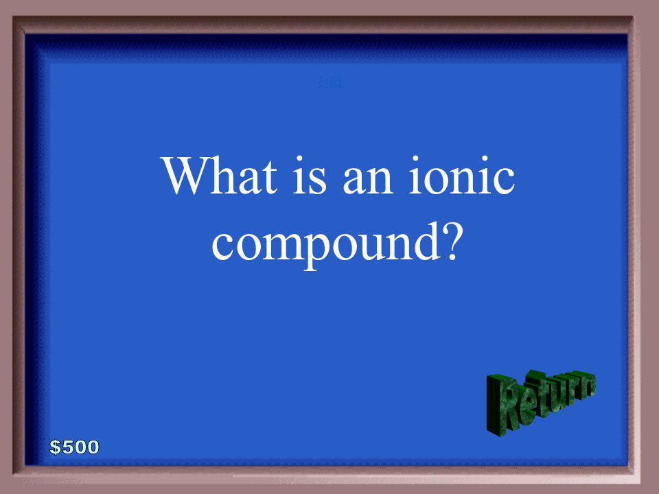 3-500 This type of compound forms when positively and negatively charged atoms are attracted to each other.
