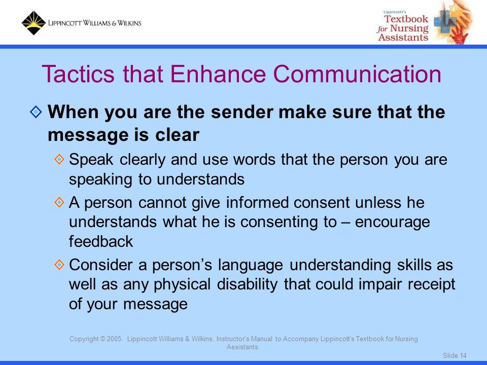 Slide 14 Copyright © 2005. Lippincott Williams & Wilkins. Instructor's Manual to Accompany Lippincott's Textbook for Nursing Assistants. When you are