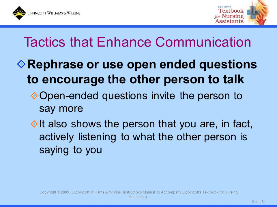Slide 15 Copyright © 2005. Lippincott Williams & Wilkins. Instructor's Manual to Accompany Lippincott's Textbook for Nursing Assistants. Rephrase or u