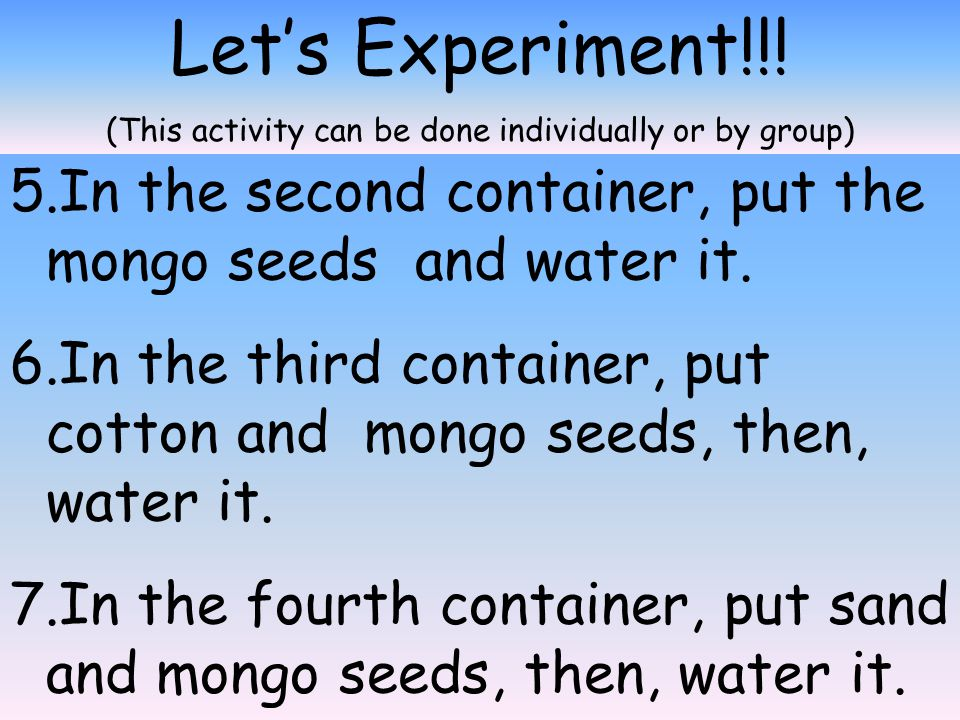 Let's Experiment!!! (This activity can be done individually or by group) 1.Get some mongo seeds. 2.Prepare six (6) containers. 3.Label the containers
