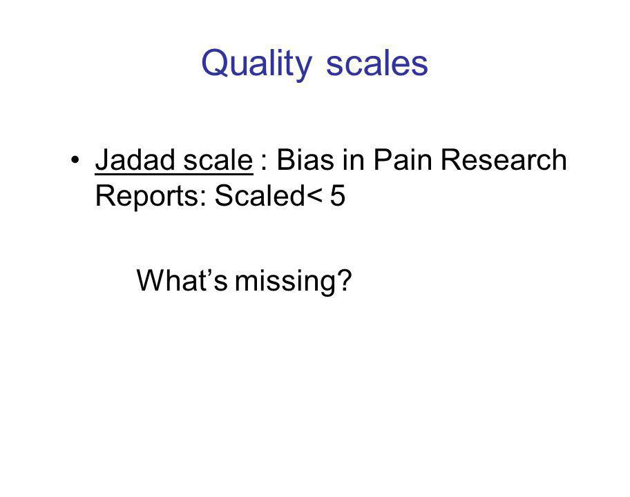Quality scales Jadad scale : Bias in Pain Research Reports: Scaled< 5 What's missing