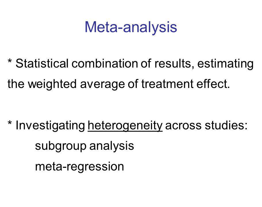 Meta-analysis * Statistical combination of results, estimating the weighted average of treatment effect.