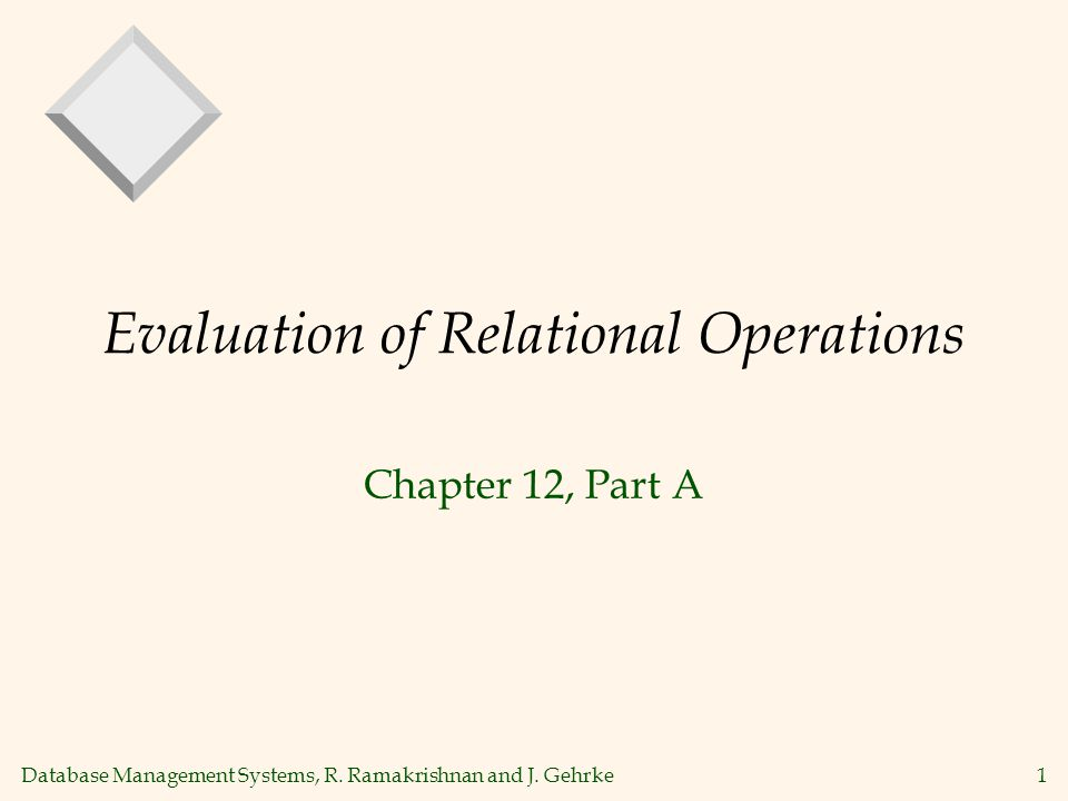 Database Management Systems, R. Ramakrishnan and J. Gehrke1 Evaluation of Relational Operations Chapter 12, Part A