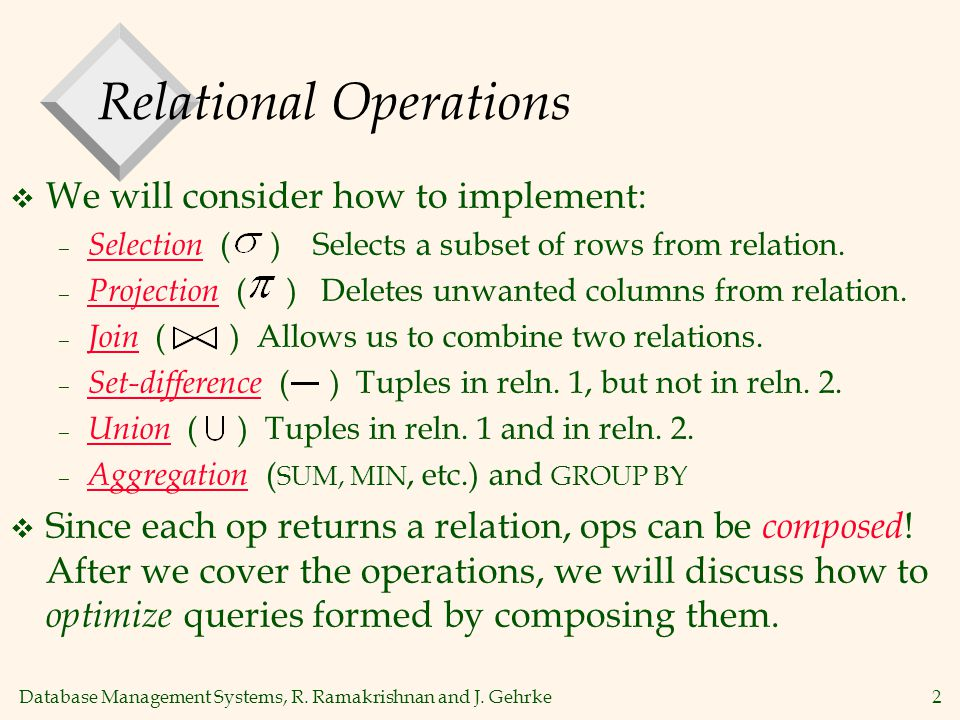 Database Management Systems, R. Ramakrishnan and J. Gehrke2 Relational Operations  We will consider how to implement: – Selection ( ) Selects a subse