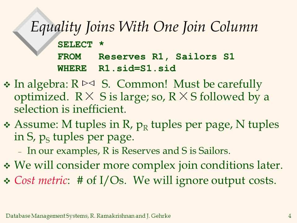 Database Management Systems, R. Ramakrishnan and J. Gehrke4 Equality Joins With One Join Column  In algebra: R S. Common! Must be carefully optimized