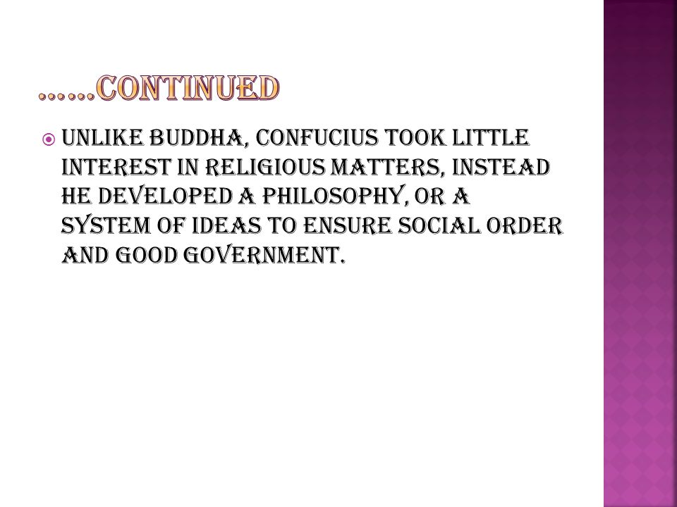  Unlike Buddha, Confucius took little interest in religious matters, instead he developed a philosophy, or a system of ideas to ensure social order and good government.