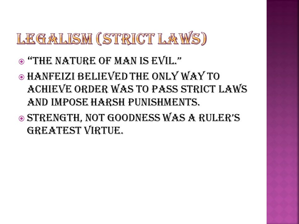  The Nature of man is evil.  Hanfeizi believed the only way to achieve order was to pass strict laws and impose harsh punishments.