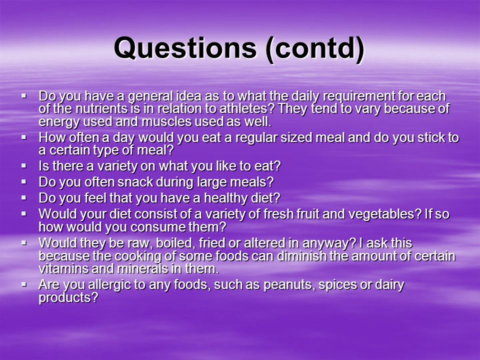 Questions (contd)  Do you have a general idea as to what the daily requirement for each of the nutrients is in relation to athletes? They tend to var