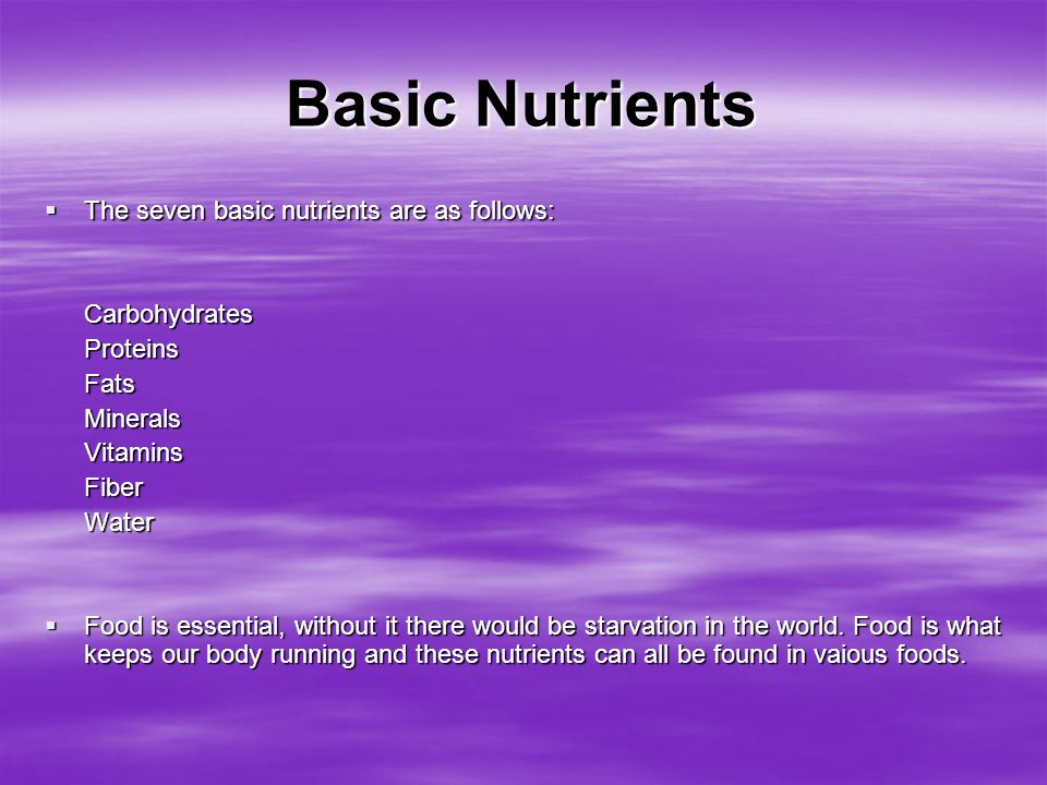 Basic Nutrients  The seven basic nutrients are as follows: CarbohydratesProteinsFatsMineralsVitaminsFiberWater  Food is essential, without it there