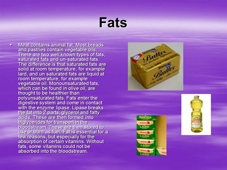 Fats  Meat contains animal fat. Most breads and pastries contain vegetable oils. There are two well known types of fats; saturated fats and un-satura