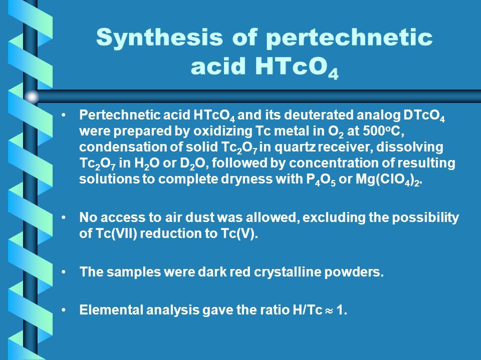 Synthesis of pertechnetic acid HTcO 4 Pertechnetic acid HTcO 4 and its deuterated analog DTcO 4 were prepared by oxidizing Tc metal in O 2 at 500 o C, condensation of solid Tc 2 O 7 in quartz receiver, dissolving Tc 2 O 7 in H 2 O or D 2 O, followed by concentration of resulting solutions to complete dryness with P 4 O 5 or Mg(ClO 4 ) 2.