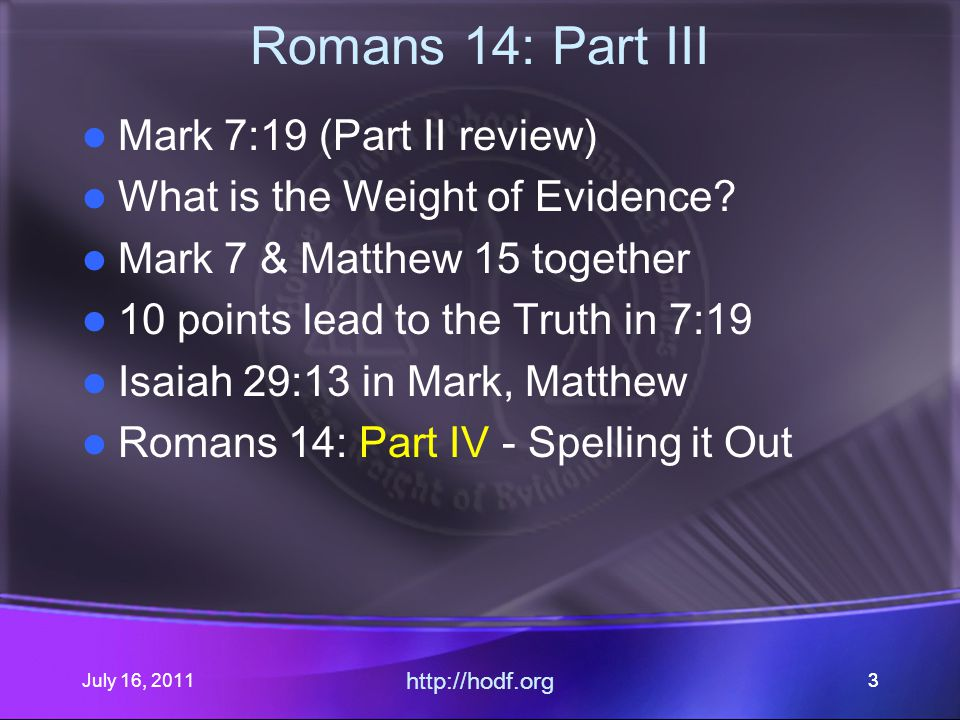 July 16, 2011 http://hodf.org 44 Romans 14: Part III Mark 7:19 (Part II review) What is the Weight of Evidence.