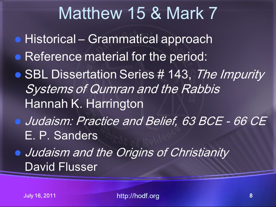 July 16, 2011 http://hodf.org 99 Matthew 15 & Mark 7 Background Where does the background issue of first century purity halakah come from.