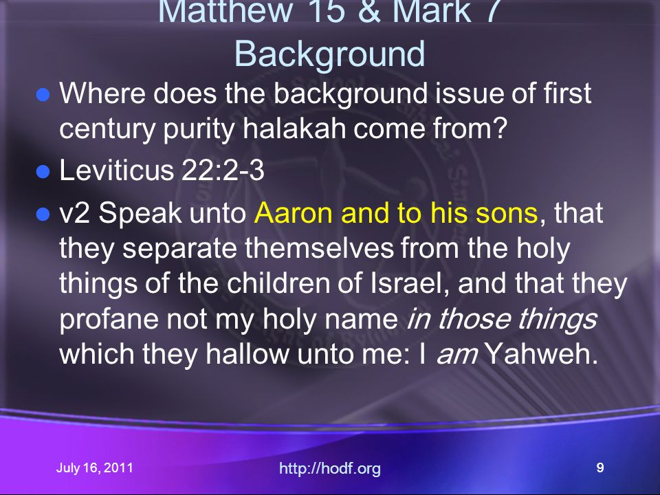 July 16, 2011 http://hodf.org 10 Matthew 15 & Mark 7 Background Leviticus 22:2-3 v3 Say unto them, Whosoever he be of all your seed among your generations, that goeth unto the holy things, which the children of Israel hallow unto Yahweh, having his uncleanness upon him, that soul shall be cut off from My presence: I am Yahweh.