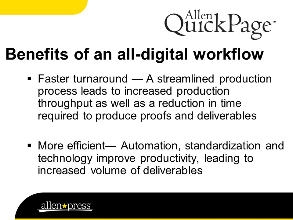 Benefits of an all-digital workflow  Faster turnaround — A streamlined production process leads to increased production throughput as well as a reduction in time required to produce proofs and deliverables  More efficient— Automation, standardization and technology improve productivity, leading to increased volume of deliverables
