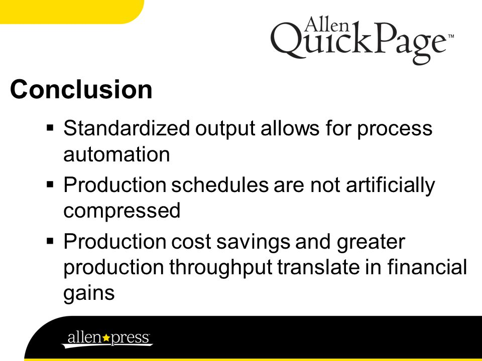 Conclusion  Standardized output allows for process automation  Production schedules are not artificially compressed  Production cost savings and greater production throughput translate in financial gains