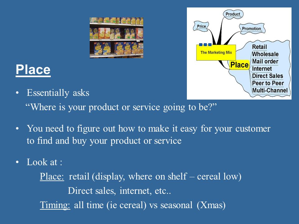 Place Essentially asks Where is your product or service going to be? You need to figure out how to make it easy for your customer to find and buy your product or service Look at : Place: retail (display, where on shelf – cereal low) Direct sales, internet, etc..