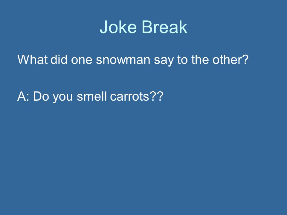 Joke Break What did one snowman say to the other? A: Do you smell carrots??