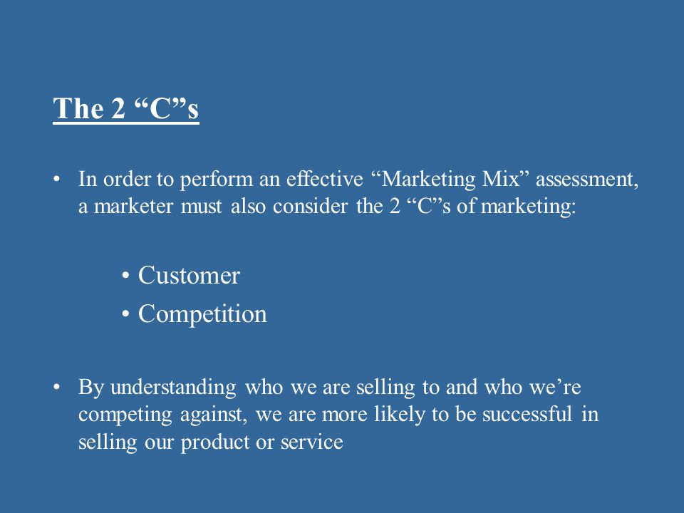 The 2 C s In order to perform an effective Marketing Mix assessment, a marketer must also consider the 2 C s of marketing: Customer Competition By understanding who we are selling to and who we're competing against, we are more likely to be successful in selling our product or service