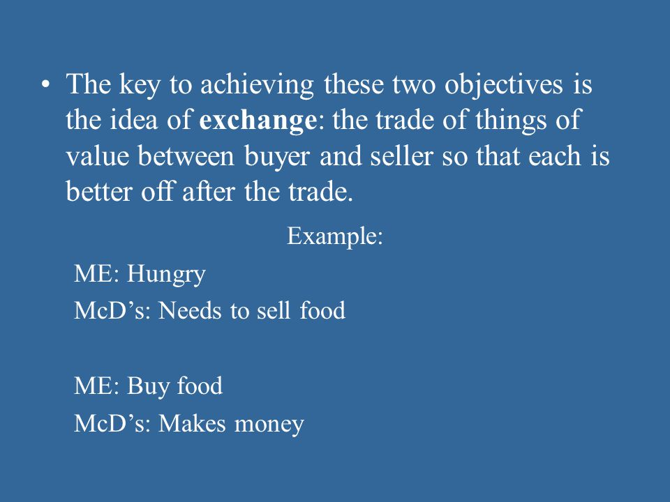 The key to achieving these two objectives is the idea of exchange: the trade of things of value between buyer and seller so that each is better off after the trade.